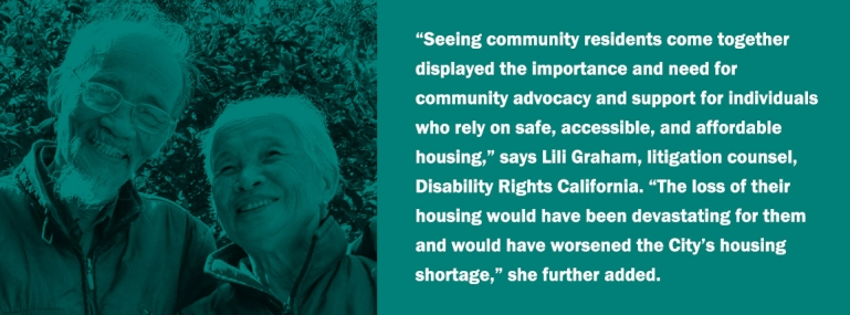 """Seeing community residents come together displayed the importance and need for community advocacy and support for individuals who rely on safe, accessible, and affordable housing,"" says Lili Graham, litigation counsel, Disability Rights California. ""The loss of their housing would have been devastating for them and would have worsened the City's housing shortage,"" she further added."