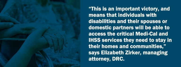 """This is an important victory, and means that individuals with disabilities and their spouses or domestic partners will be able to access the critical Medi-Cal and IHSS services they need to stay in their homes and communities,"" says Elizabeth Zirker, managing attorney, DRC."
